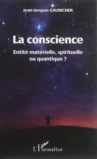 La conscience : entité matérielle, spirituelle ou quantique ?