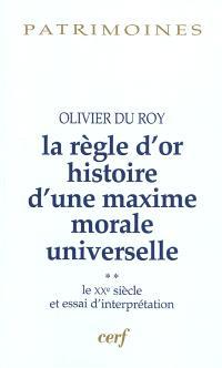 La règle d'or : histoire d'une maxime morale universelle. Volume 2, Le XXe siècle et essai d'interprétation