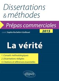 La vérité : dissertations & méthodes : prépas commerciales 2015