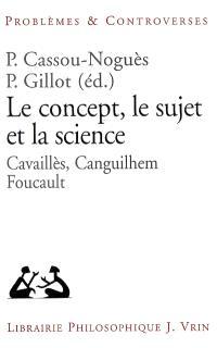 Le concept, le sujet et la science : Cavaillès, Canguilhem, Foucault