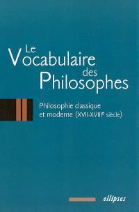 Le vocabulaire des philosophes. Volume 2, Philosophie classique et moderne : XVIIe-XVIIIe siècles