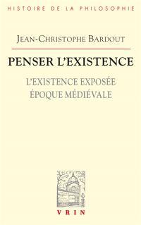 Penser l'existence. Volume 1, L'existence exposée : époque médiévale