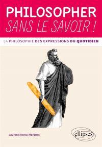 Philosopher sans le savoir ! : la philosophie des expressions du quotidien