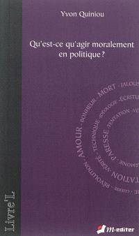 Qu'est-ce qu'agir moralement en politique ?