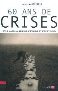 60 ans de crises : dans l'art, la science, l'éthique et l'existentiel