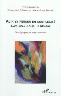 Agir et penser en complexité avec Jean-Louis Le Moigne : témoignages de mises en actes