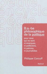 B.a.-ba philosophique de la politique : pour ceux qui ne sont ni énarques, ni politiciens, ni patrons, ni journalistes