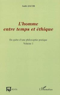 En quête d'une philosophie pratique. Volume 1, L'homme entre temps et éthique