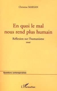 En quoi le mal nous rend plus humain ? : réflexion sur l'humanisme : essai