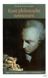 Figures de l'idéal de scientificité en métaphysique. Volume 1, Kant philosophe newtonien