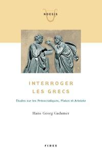 Interroger les Grecs  : études sur les Présocratiques, Platon et Aristote