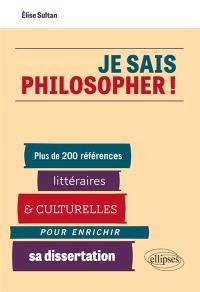 Je sais philosopher ! : plus de 200 références littéraires et culturelles pour enrichir sa dissertation