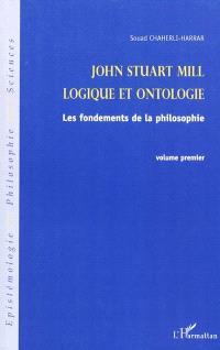 John Stuart Mill. Volume 1, Logique et ontologie : les fondements de la philosophie