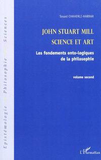 John Stuart Mill. Volume 2, Science et art : les fondements onto-logiques de la philosophie