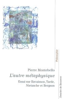 L'autre métaphysique : essai sur la philosophie de la nature : Ravaisson, Tarde, Nietzsche et Bergson