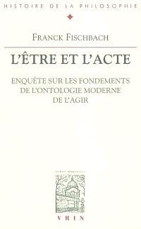 L'être et l'acte : enquête sur les fondements de l'ontologie moderne de l'agir