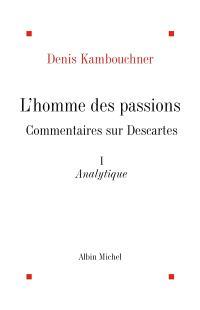 L'homme des passions : commentaire sur Descartes. Volume 1, Analytique