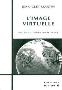 L'image virtuelle : essai sur la construction du monde