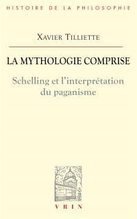 La mythologie comprise : Schelling et l'interprétation du paganisme; Suivi de Trois essais concernant l'origine