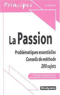 La passion : problématiques essentielles : conseils de méthode, 300 sujets