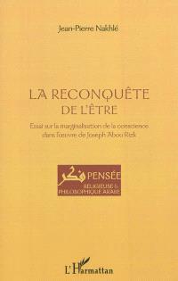 La reconquête de l'être : essai sur la marginalisation de la conscience dans l'oeuvre de Joseph Abou Rizk