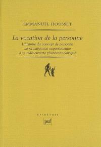 La vocation de la personne : l'histoire du concept de personne de sa naissance augustinienne à sa redécouverte phénoménologique