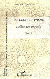Le constructivisme. Volume 3, Modéliser pour comprendre