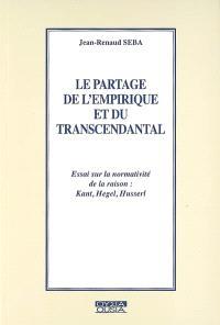 Le partage de l'empirique et du transcendantal : essai sur la normativité de la raison : Kant, Hegel, Husserl