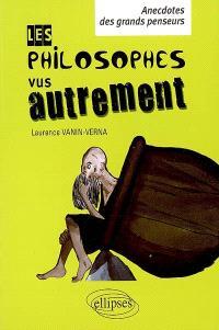 Les philosophes vus autrement : anecdotes des grands penseurs