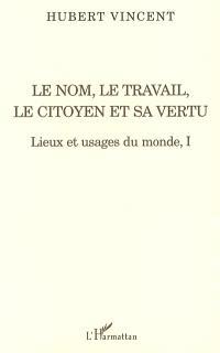 Lieux et usages du monde. Volume 1, Le nom, le travail, le citoyen et sa vertu
