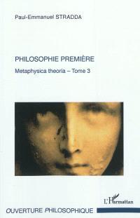 Metaphysica theoria : approche tripartite de l'Ens metaphysicum. Volume 3, Philosophie première