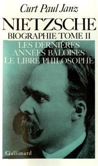 Nietzsche : biographie. Volume 2, Les Dernières années bâloises; Le Libre philosophe