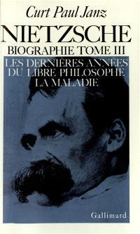 Nietzsche : biographie. Volume 3, Les Dernières années du libre philosophe, la maladie