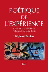Poétique de l'expérience  : variations sur l'esthétique, l'éthique et la qualité de vie