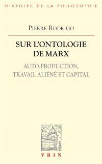 Sur l'ontologie de Marx : auto-production, travail aliéné et capital