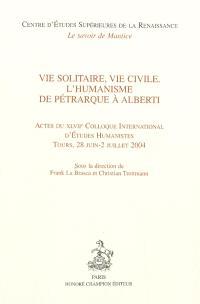 Vie solitaire, vie civile : l'humanisme de Pétrarque à Alberti : actes du XLVIIe Colloque international d'études humanistes, Tours, 28 juin-2 juillet 2004