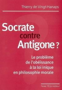 Socrate contre Antigone ? : le problème de l'obéissance à la loi inique en philosophie morale