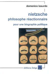 Nietzsche philosophe réactionnaire : pour une biographie politique