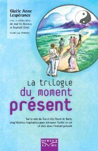 La trilogie du moment présent  : sur la voie du Tao et des fleurs de Bach, cinq histoires inspirantes pour retrouver l'unité en soi et vivre dans l'instant présent