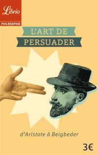 L'art de persuader : d'Aristote à Beigbeder