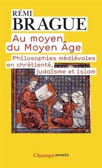 Au moyen du Moyen Age : philosophies médiévales en chrétienté, judaïsme et islam