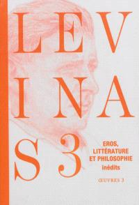 Levinas. Volume 3, Eros, littérature et philosophie : essais romanesques et poétiques, notes philosophiques sur le thème d'éros
