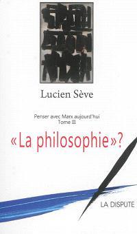 Penser avec Marx aujourd'hui. Volume 3, La philosophie ?