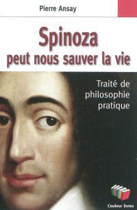 Spinoza peut nous sauver la vie : traité de philosophie pratique