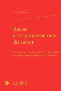 Bacon et le gouvernement du savoir : critique, invention, système : la pensée moderne comme épreuve de l'histoire