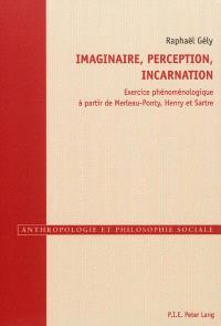 Imaginaire, perception, incarnation : exercice phénoménologique à partir de Merleau-Ponty, Henry et Sartre