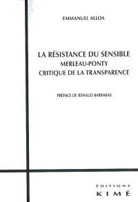 La résistance du sensible : Merleau-Ponty, critique de la transparence