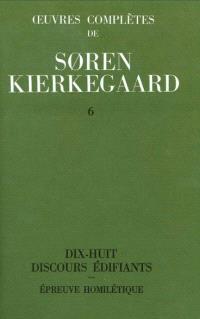 Oeuvres complètes. Volume 6, Dix-huit discours édifiants; Epreuve homilétique : 1843-1844