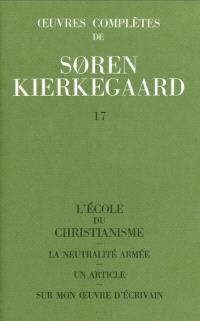 Oeuvres complètes. Volume 17, L'école du christianisme; La neutralité armée; Un article sur mon oeuvre d'écrivain