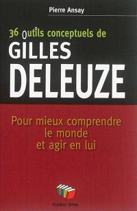 36 outils conceptuels de Gilles Deleuze : pour mieux comprendre le monde et agir en lui